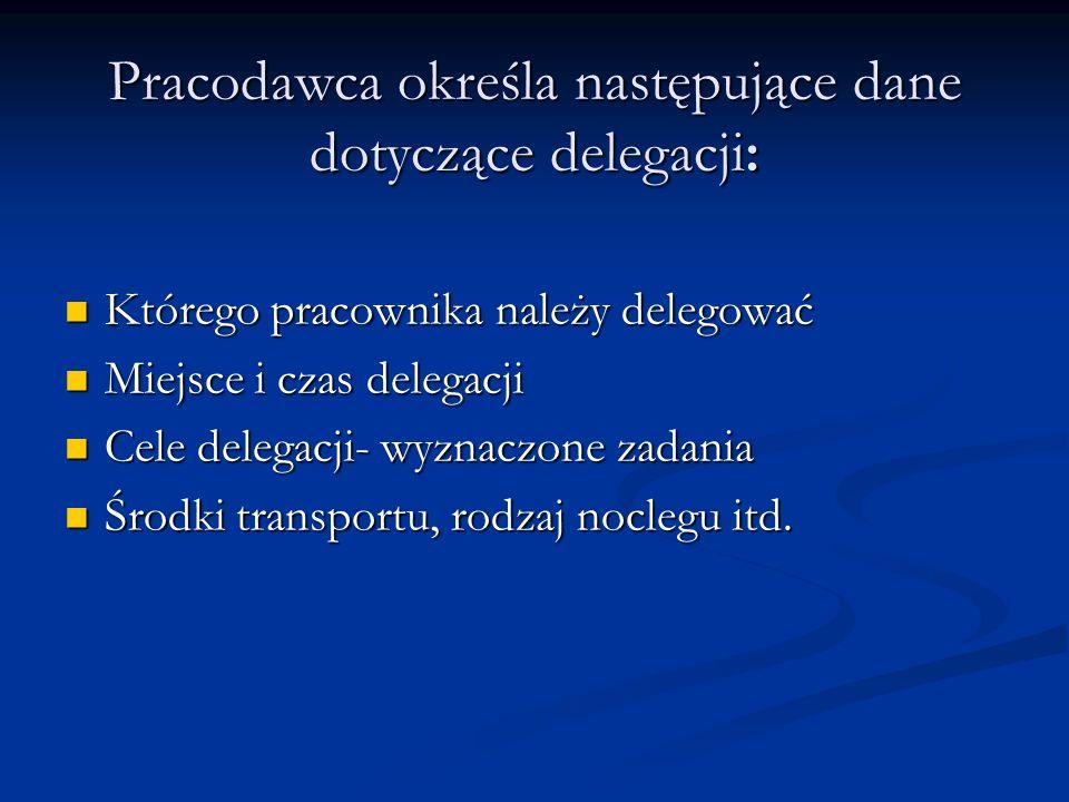 Pracodawca określa następujące dane dotyczące delegacji: Którego pracownika należy delegować Którego pracownika należy delegować Miejsce i czas delega
