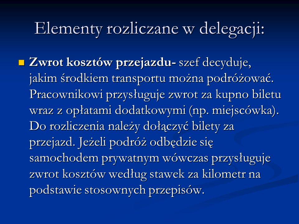 Elementy rozliczane w delegacji: Zwrot kosztów przejazdu- szef decyduje, jakim środkiem transportu można podróżować. Pracownikowi przysługuje zwrot za