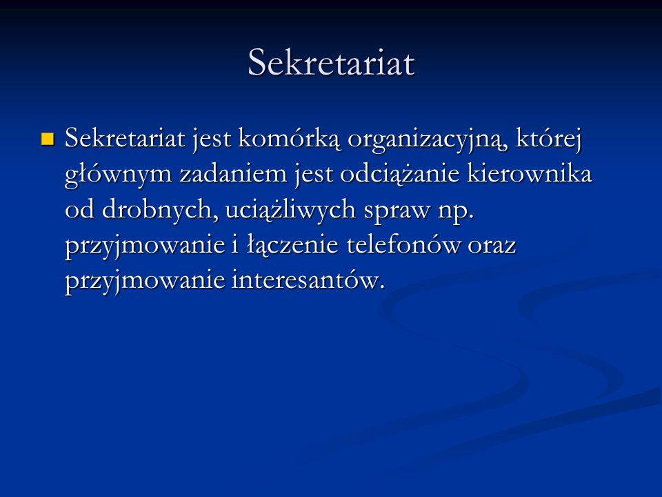 Sekretariat Sekretariat jest komórką organizacyjną, której głównym zadaniem jest odciążanie kierownika od drobnych, uciążliwych spraw np. przyjmowanie