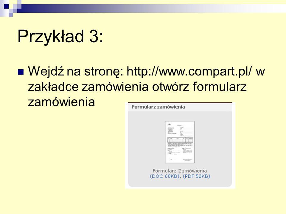 Przykład 3: Wejdź na stronę: http://www.compart.pl/ w zakładce zamówienia otwórz formularz zamówienia