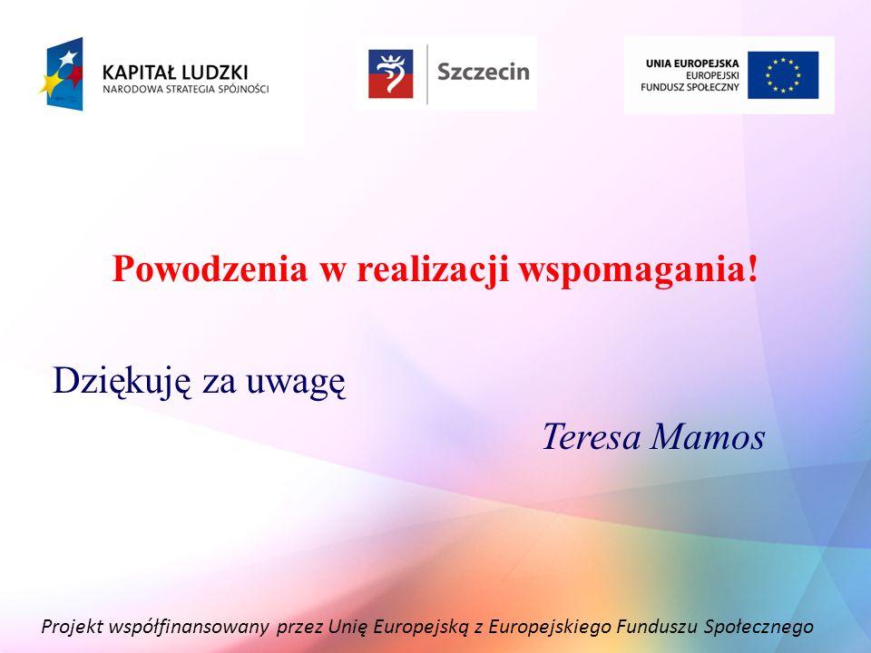 Projekt współfinansowany przez Unię Europejską z Europejskiego Funduszu Społecznego Powodzenia w realizacji wspomagania! Dziękuję za uwagę Teresa Mamo