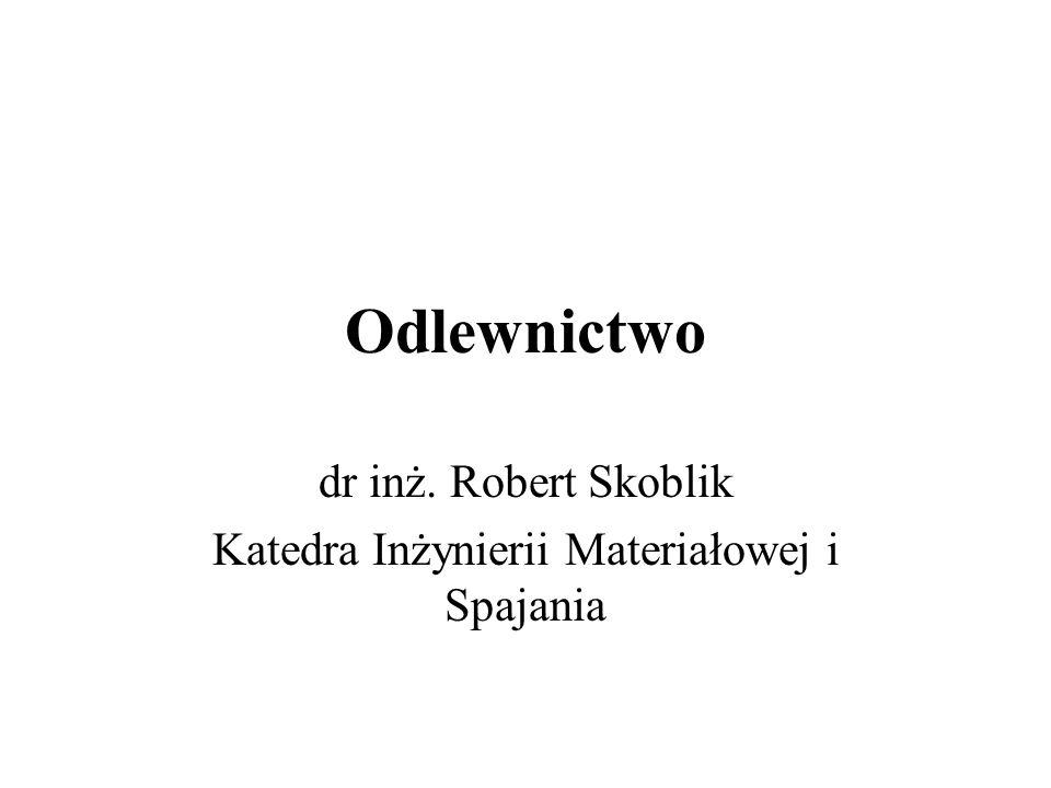 Odlewnictwo dr inż. Robert Skoblik Katedra Inżynierii Materiałowej i Spajania