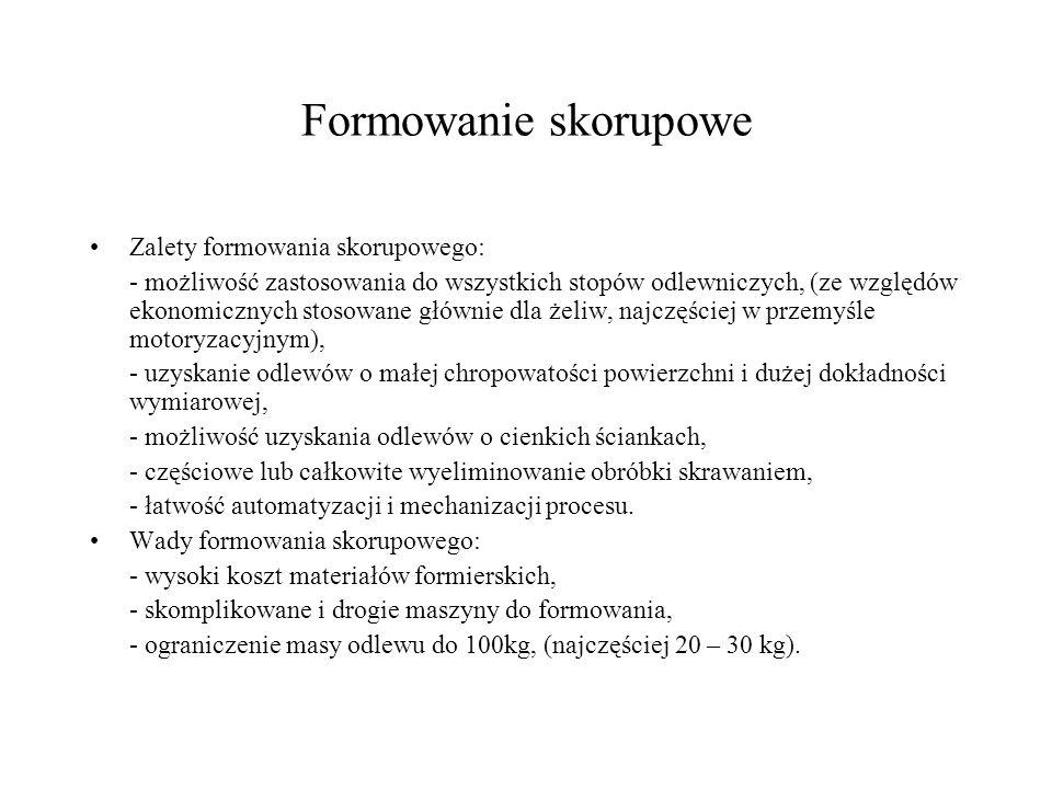 Formowanie skorupowe Zalety formowania skorupowego: - możliwość zastosowania do wszystkich stopów odlewniczych, (ze względów ekonomicznych stosowane g