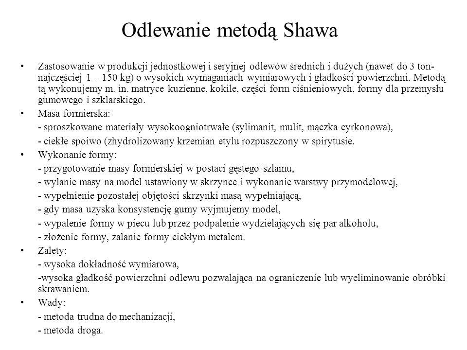 Odlewanie metodą Shawa Zastosowanie w produkcji jednostkowej i seryjnej odlewów średnich i dużych (nawet do 3 ton- najczęściej 1 – 150 kg) o wysokich