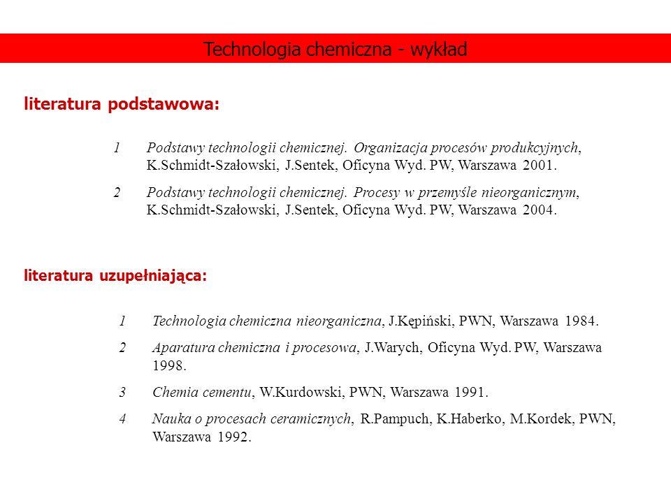 Technologia chemiczna - wykład literatura podstawowa: 1Podstawy technologii chemicznej. Organizacja procesów produkcyjnych, K.Schmidt-Szałowski, J.Sen