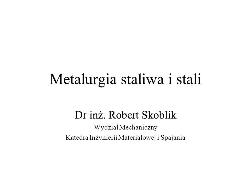 Metalurgia staliwa i stali Dr inż. Robert Skoblik Wydział Mechaniczny Katedra Inżynierii Materiałowej i Spajania