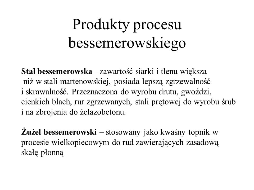Produkty procesu bessemerowskiego Stal bessemerowska –zawartość siarki i tlenu większa niż w stali martenowskiej, posiada lepszą zgrzewalność i skrawa
