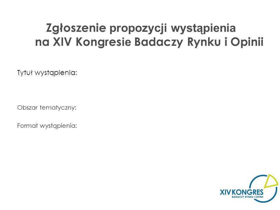 Zgłoszenie propozycji wystąpienia na XIV Kongres ie Badaczy Rynku i Opinii Tytuł wystąpienia: Obszar tematyczny: Format wystąpienia: