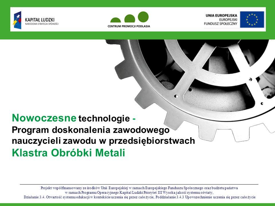 Projekt współfinansowany ze środków Unii Europejskiej w ramach Europejskiego Funduszu Społecznego oraz budżetu państwa w ramach Programu Operacyjnego Kapitał Ludzki Nowoczesne Nowoczesne technologie - Program doskonalenia zawodowego nauczycieli zawodu w przedsiębiorstwach Klastra Obróbki Metali W trakcie i po zakończeniu zajęć uczestnicy wypełnią testy oceniające poziom nabytych umiejętności; Uczestnicy projektu otrzymają certyfikaty udziału w programie poświadczające odbycie zajęć szkoleniowych i praktycznych Program doskonalenia zawodowego