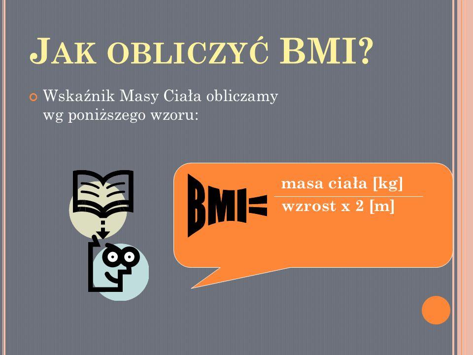 J AK OBLICZYĆ BMI? Wskaźnik Masy Ciała obliczamy wg poniższego wzoru: masa ciała [kg] wzrost x 2 [m]
