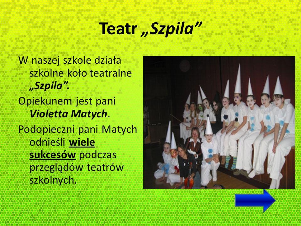 Teatr Szpila W naszej szkole działa szkolne koło teatralne Szpila. Opiekunem jest pani Violetta Matych. Podopieczni pani Matych odnieśli wiele sukcesó