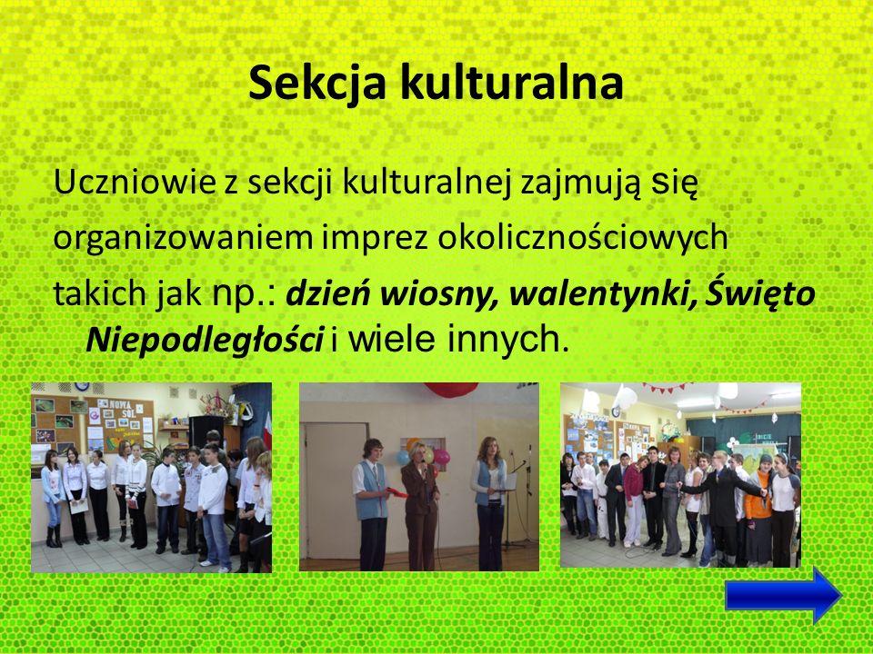 Sekcja kulturalna Uczniowie z sekcji kulturalnej zajmują s ię organizowaniem imprez okolicznościowych takich jak np.: dzień wiosny, walentynki, Święto