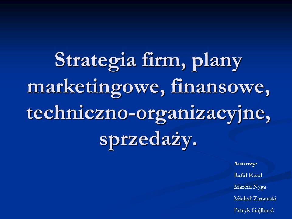 Strategia firm, plany marketingowe, finansowe, techniczno-organizacyjne, sprzedaży. Autorzy: Rafał Kwol Marcin Nyga Michał Żurawski Patryk Gajlhard