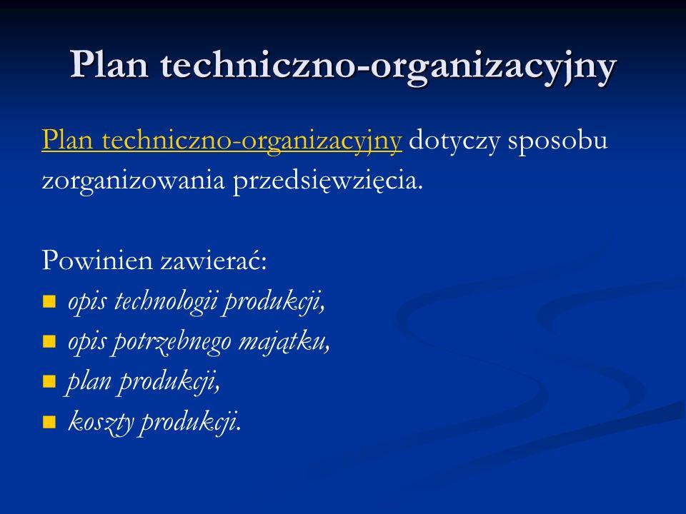 Plan techniczno-organizacyjny Plan techniczno-organizacyjny dotyczy sposobu zorganizowania przedsięwzięcia. Powinien zawierać: opis technologii produk