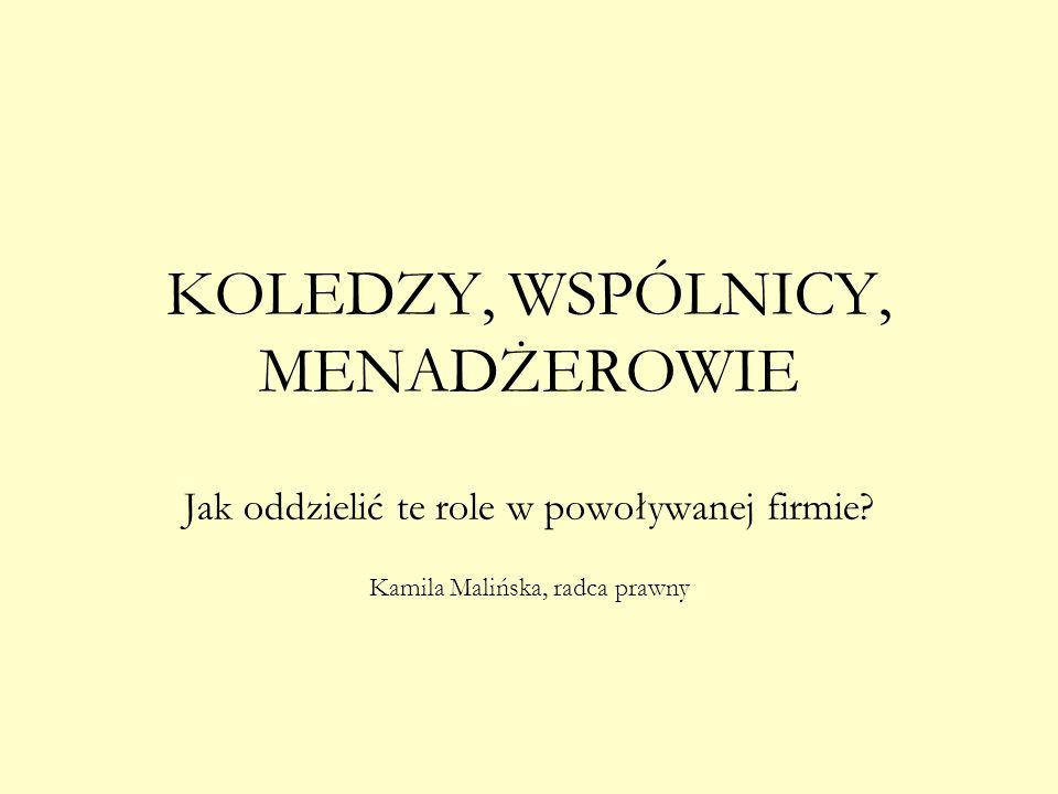 KOLEDZY, WSPÓLNICY, MENADŻEROWIE Jak oddzielić te role w powoływanej firmie? Kamila Malińska, radca prawny