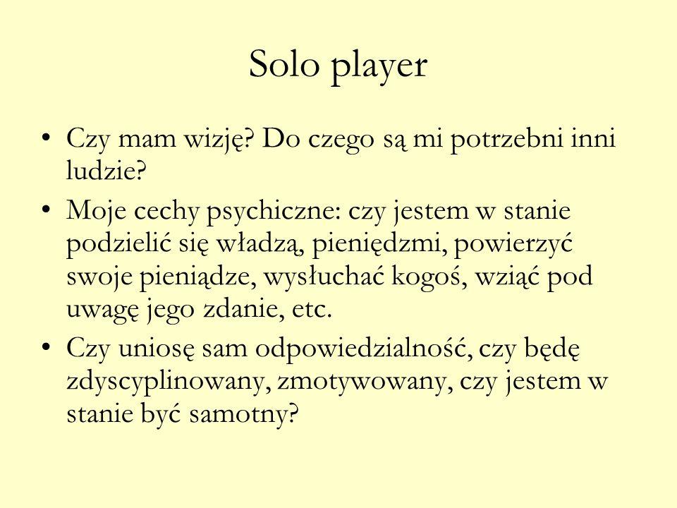 Solo player Czy mam wizję? Do czego są mi potrzebni inni ludzie? Moje cechy psychiczne: czy jestem w stanie podzielić się władzą, pieniędzmi, powierzy