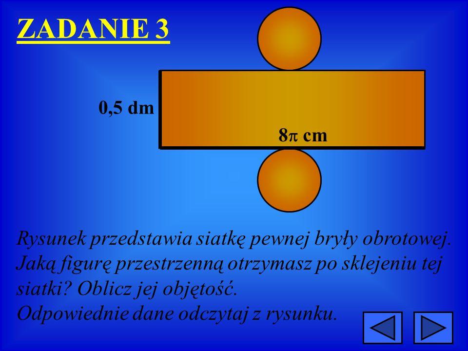 ZADANIE 3 0,5 dm 8 cm Rysunek przedstawia siatkę pewnej bryły obrotowej. Jaką figurę przestrzenną otrzymasz po sklejeniu tej siatki? Oblicz jej objęto