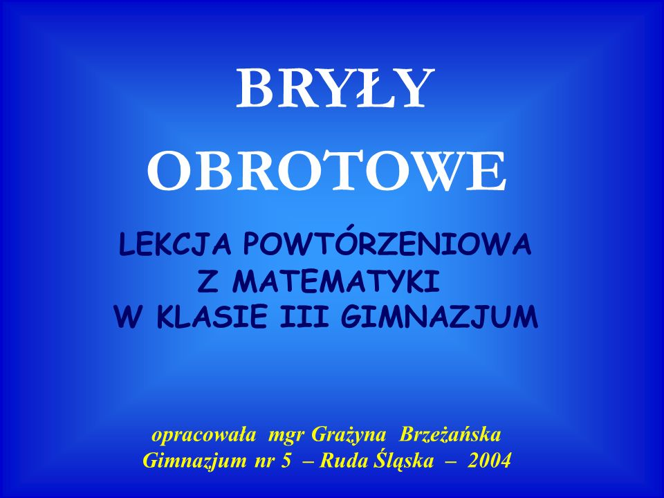 BRYŁY OBROTOWE LEKCJA POWTÓRZENIOWA Z MATEMATYKI W KLASIE III GIMNAZJUM opracowała mgr Grażyna Brzeżańska Gimnazjum nr 5 – Ruda Śląska – 2004