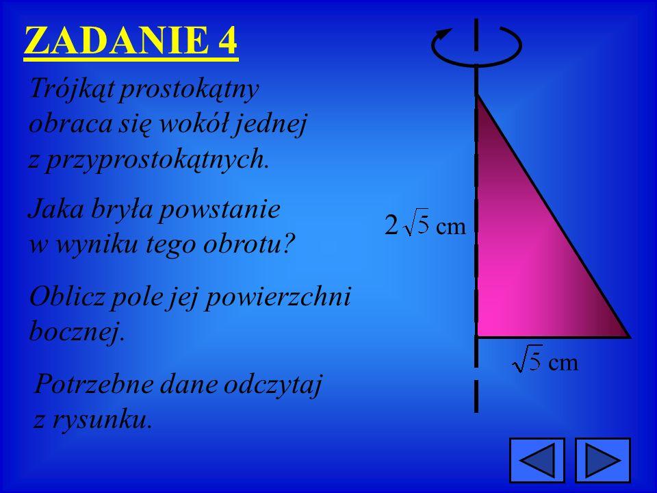 ZADANIE 4 Trójkąt prostokątny obraca się wokół jednej z przyprostokątnych. 2 cm cm Jaka bryła powstanie w wyniku tego obrotu? Oblicz pole jej powierzc