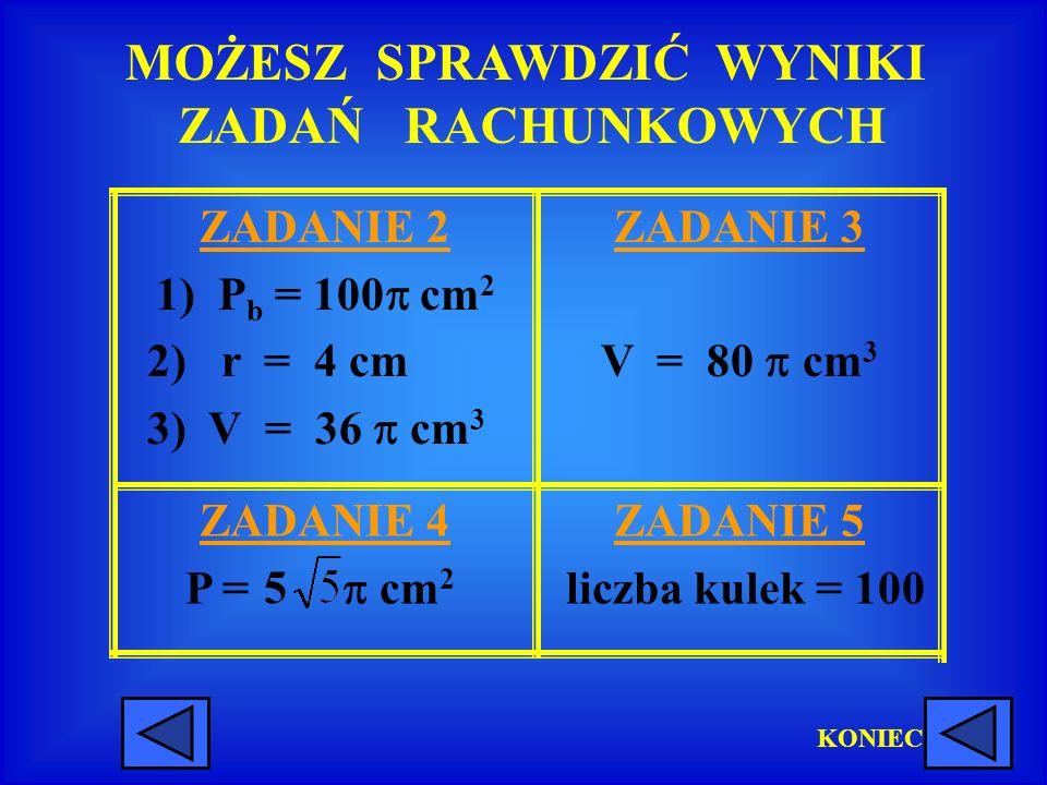 MOŻESZ SPRAWDZIĆ WYNIKI ZADAŃ RACHUNKOWYCH ZADANIE 5 liczba kulek = 100 ZADANIE 4 P = cm 2 ZADANIE 3 V = 80 cm 3 ZADANIE 2 1) P b = 100 cm 2 2) r = 4