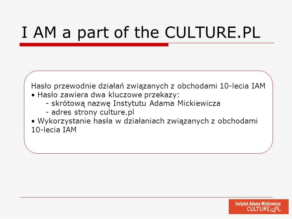 I AM a part of the CULTURE.PL Hasło przewodnie działań związanych z obchodami 10-lecia IAM Hasło zawiera dwa kluczowe przekazy: - skrótową nazwę Insty