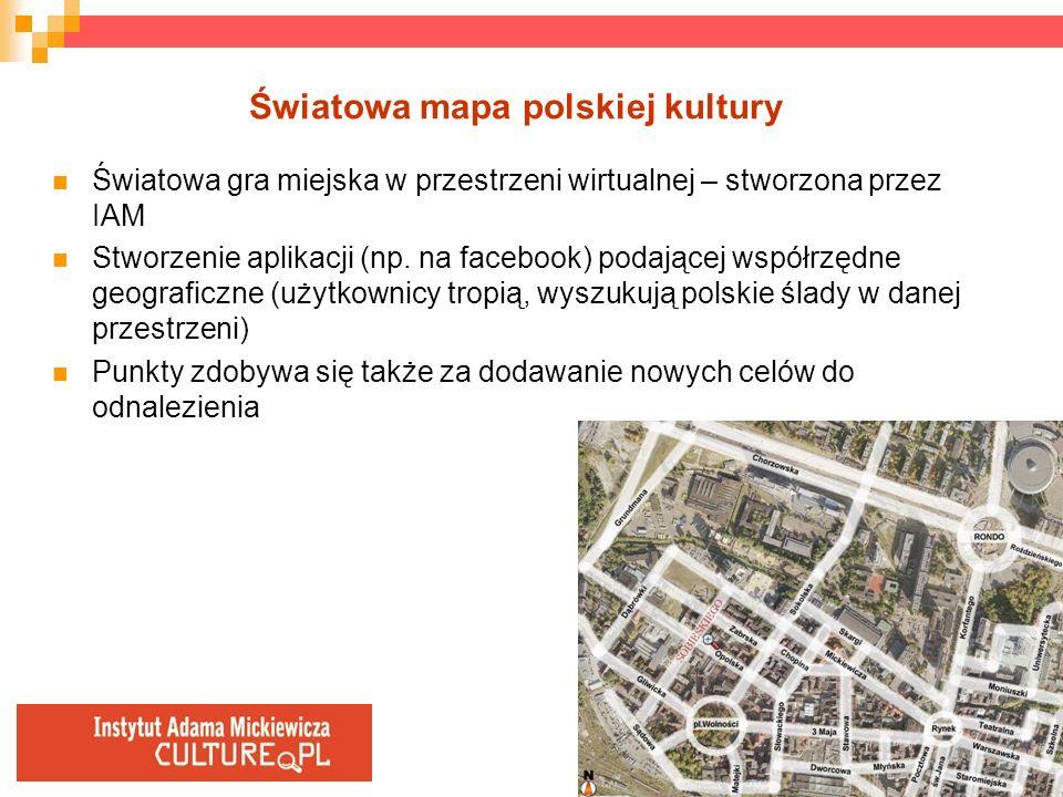 Światowa mapa polskiej kultury Światowa gra miejska w przestrzeni wirtualnej – stworzona przez IAM Stworzenie aplikacji (np. na facebook) podającej ws