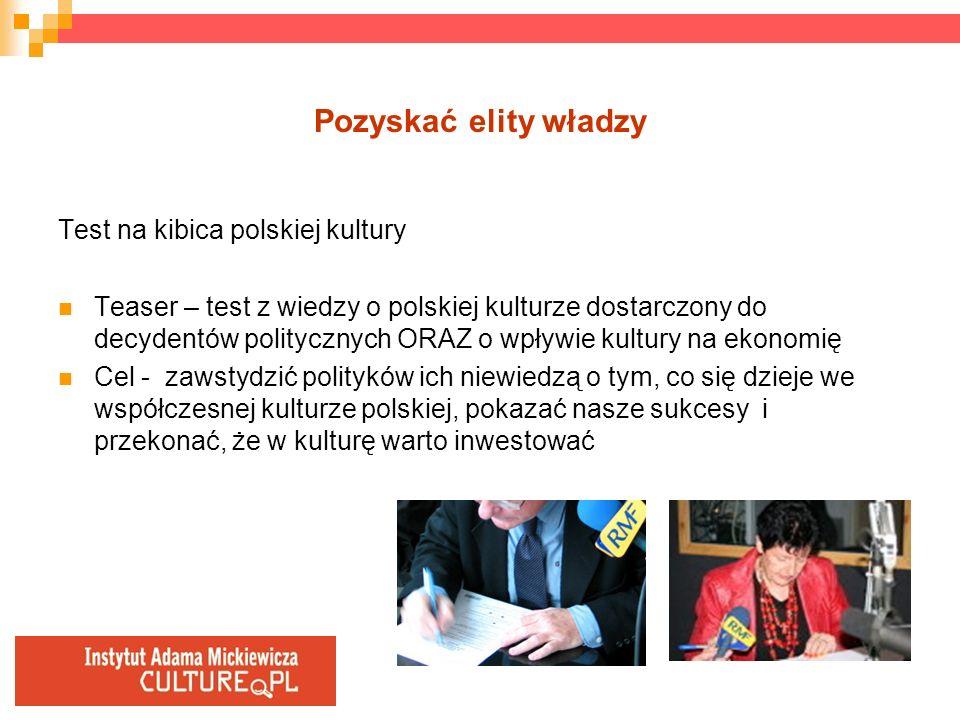 Pozyskać elity władzy Test na kibica polskiej kultury Teaser – test z wiedzy o polskiej kulturze dostarczony do decydentów politycznych ORAZ o wpływie