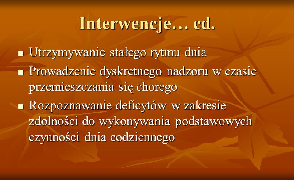 Interwencje… cd. Utrzymywanie stałego rytmu dnia Utrzymywanie stałego rytmu dnia Prowadzenie dyskretnego nadzoru w czasie przemieszczania się chorego