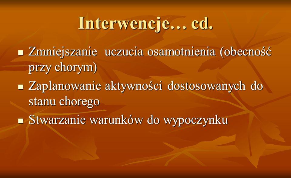 Interwencje… cd. Zmniejszanie uczucia osamotnienia (obecność przy chorym) Zmniejszanie uczucia osamotnienia (obecność przy chorym) Zaplanowanie aktywn