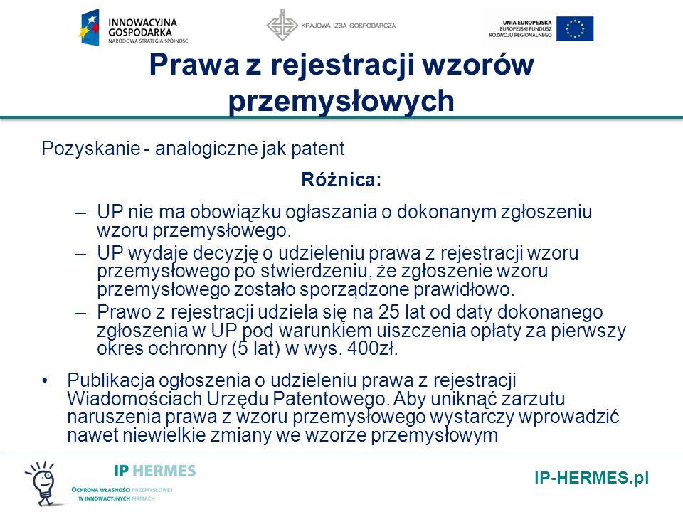 IP-HERMES.pl Prawa z rejestracji wzorów przemysłowych Pozyskanie - analogiczne jak patent Różnica: –UP nie ma obowiązku ogłaszania o dokonanym zgłosze