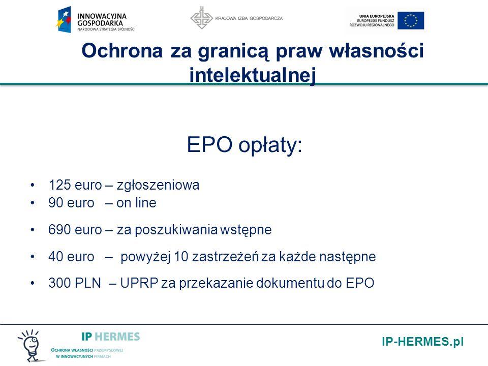 IP-HERMES.pl Ochrona za granicą praw własności intelektualnej EPO opłaty: 125 euro – zgłoszeniowa 90 euro – on line 690 euro – za poszukiwania wstępne