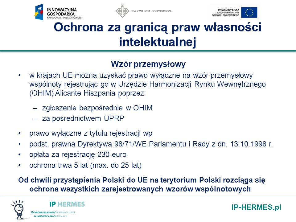 IP-HERMES.pl Ochrona za granicą praw własności intelektualnej Wzór przemysłowy w krajach UE można uzyskać prawo wyłączne na wzór przemysłowy wspólnoty