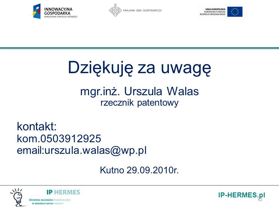 IP-HERMES.pl Dziękuję za uwagę mgr.inż. Urszula Walas rzecznik patentowy kontakt: kom.0503912925 email:urszula.walas@wp.pl Kutno 29.09.2010r. 62