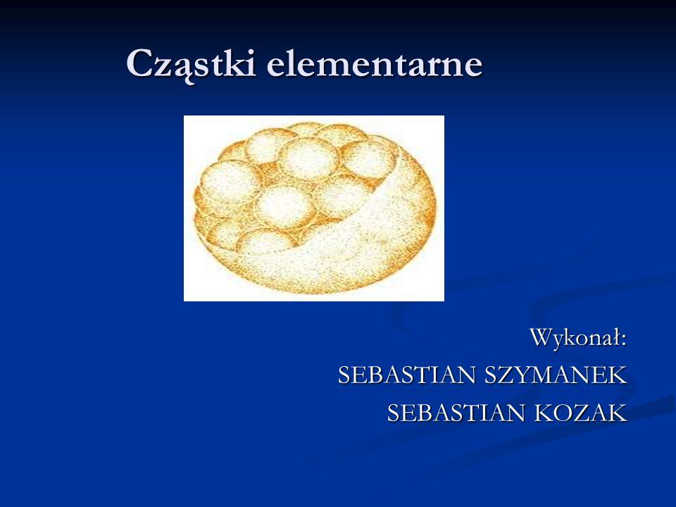Cząstki elementarne Wykonał: SEBASTIAN SZYMANEK SEBASTIAN KOZAK