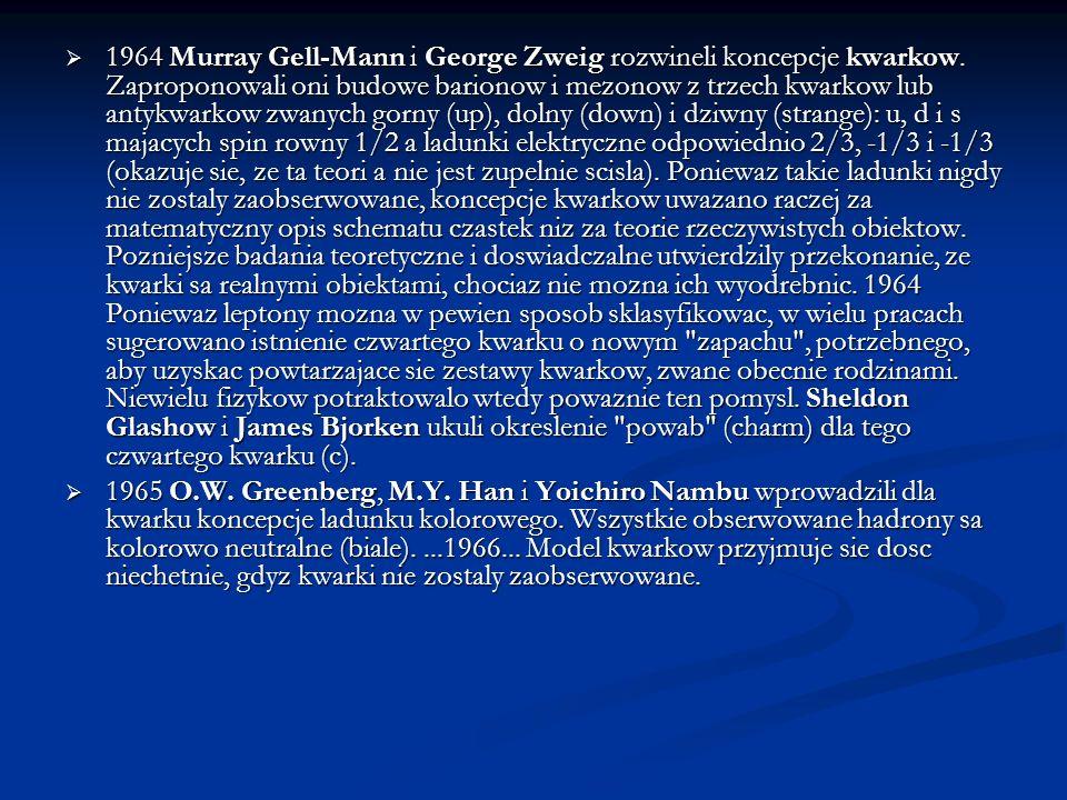 1964 Murray Gell-Mann i George Zweig rozwineli koncepcje kwarkow. Zaproponowali oni budowe barionow i mezonow z trzech kwarkow lub antykwarkow zwanych