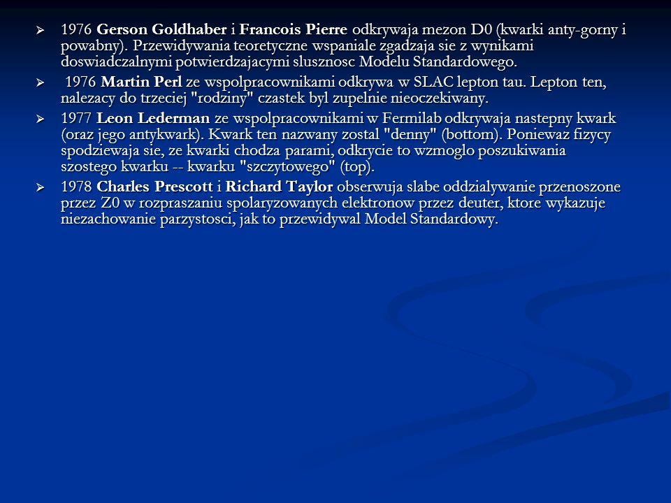 1976 Gerson Goldhaber i Francois Pierre odkrywaja mezon D0 (kwarki anty-gorny i powabny). Przewidywania teoretyczne wspaniale zgadzaja sie z wynikami