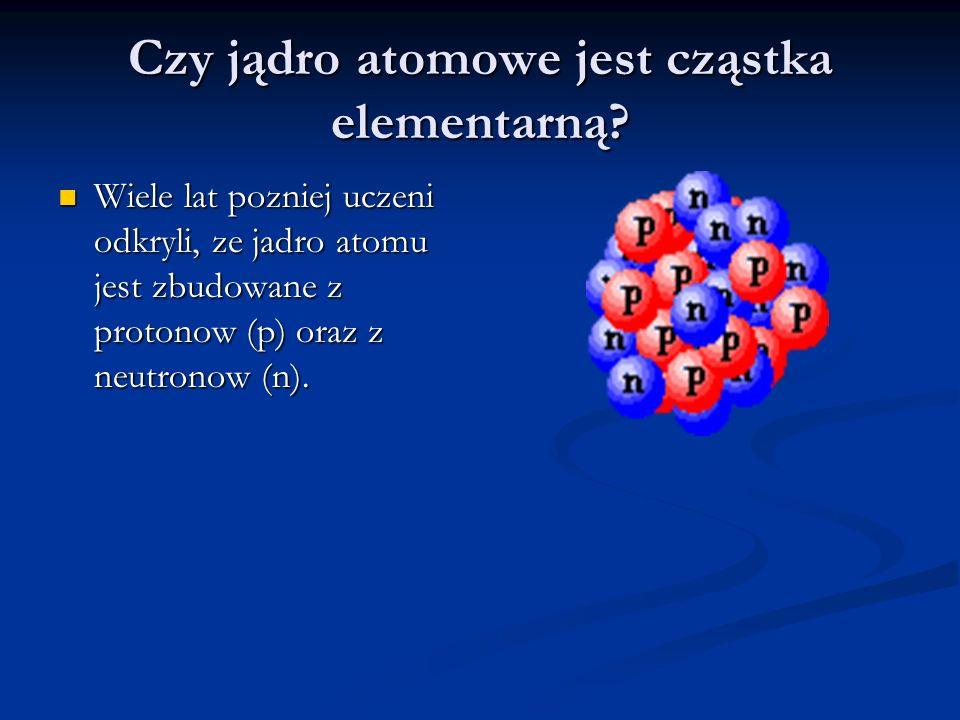 Czy jądro atomowe jest cząstka elementarną? Wiele lat pozniej uczeni odkryli, ze jadro atomu jest zbudowane z protonow (p) oraz z neutronow (n). Wiele