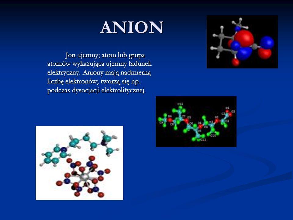 ANION Jon ujemny; atom lub grupa atomów wykazująca ujemny ładunek elektryczny. Aniony mają nadmierną liczbę elektronów; tworzą się np. podczas dysocja