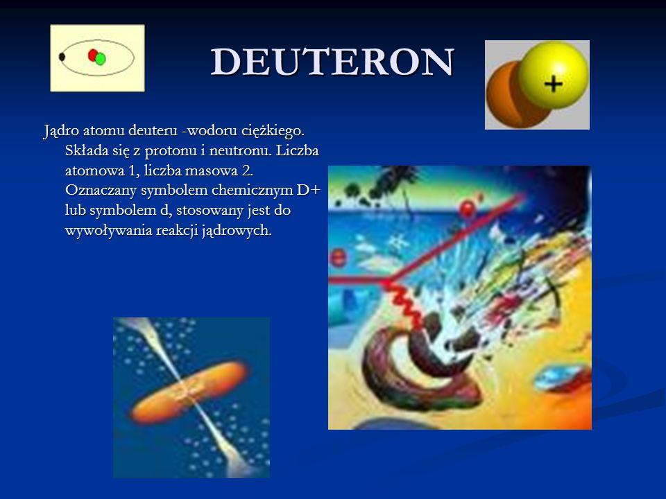 DEUTERON Jądro atomu deuteru -wodoru ciężkiego. Składa się z protonu i neutronu. Liczba atomowa 1, liczba masowa 2. Oznaczany symbolem chemicznym D+ l