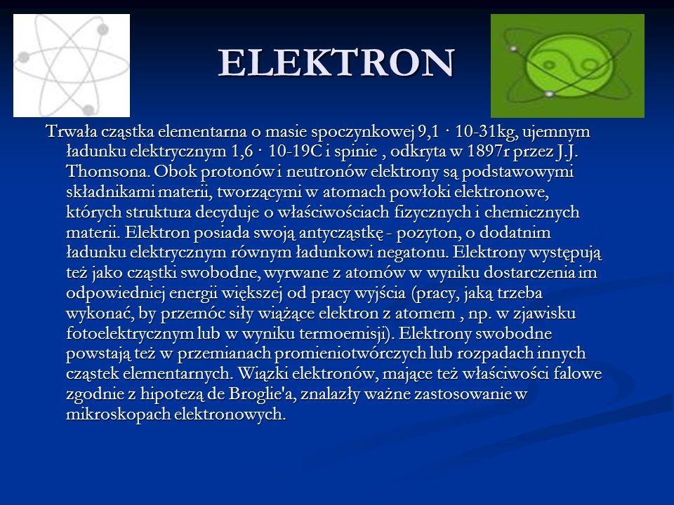 ELEKTRON Trwała cząstka elementarna o masie spoczynkowej 9,1 · 10-31kg, ujemnym ładunku elektrycznym 1,6 · 10-19C i spinie, odkryta w 1897r przez J.J.