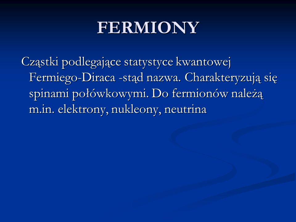 FERMIONY Cząstki podlegające statystyce kwantowej Fermiego-Diraca -stąd nazwa. Charakteryzują się spinami połówkowymi. Do fermionów należą m.in. elekt