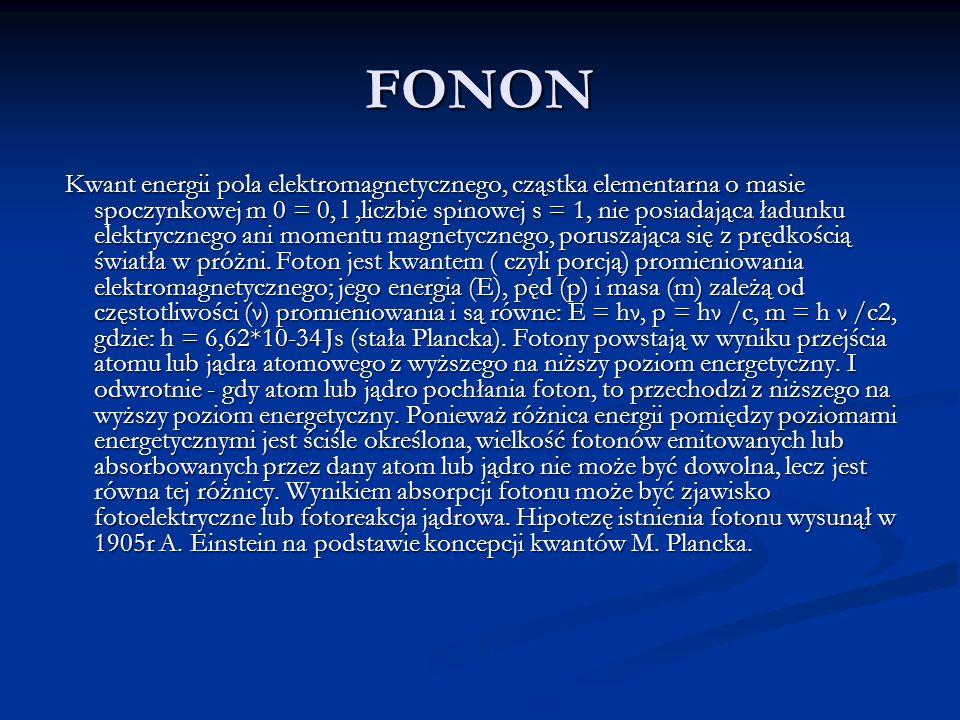 FONON Kwant energii pola elektromagnetycznego, cząstka elementarna o masie spoczynkowej m 0 = 0, l,liczbie spinowej s = 1, nie posiadająca ładunku ele