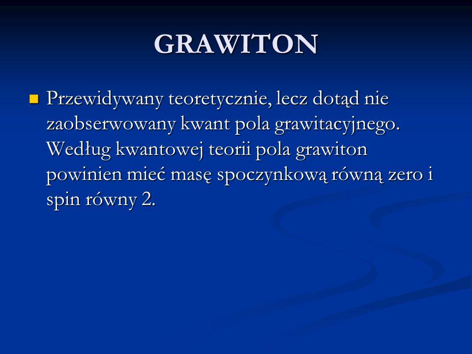 GRAWITON Przewidywany teoretycznie, lecz dotąd nie zaobserwowany kwant pola grawitacyjnego. Według kwantowej teorii pola grawiton powinien mieć masę s