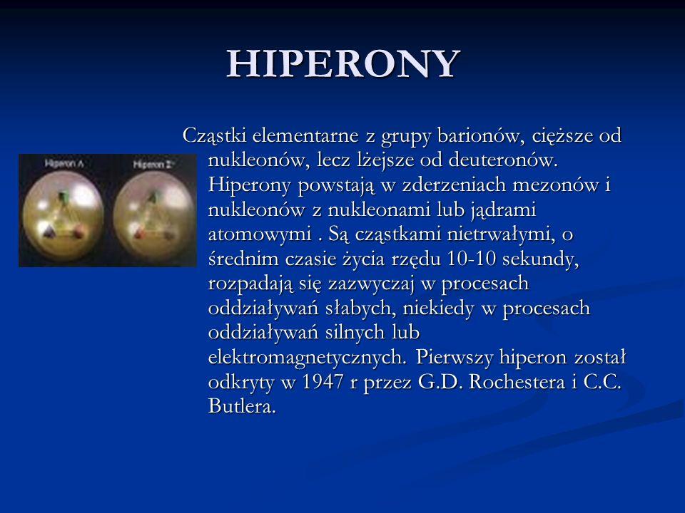 HIPERONY Cząstki elementarne z grupy barionów, cięższe od nukleonów, lecz lżejsze od deuteronów. Hiperony powstają w zderzeniach mezonów i nukleonów z