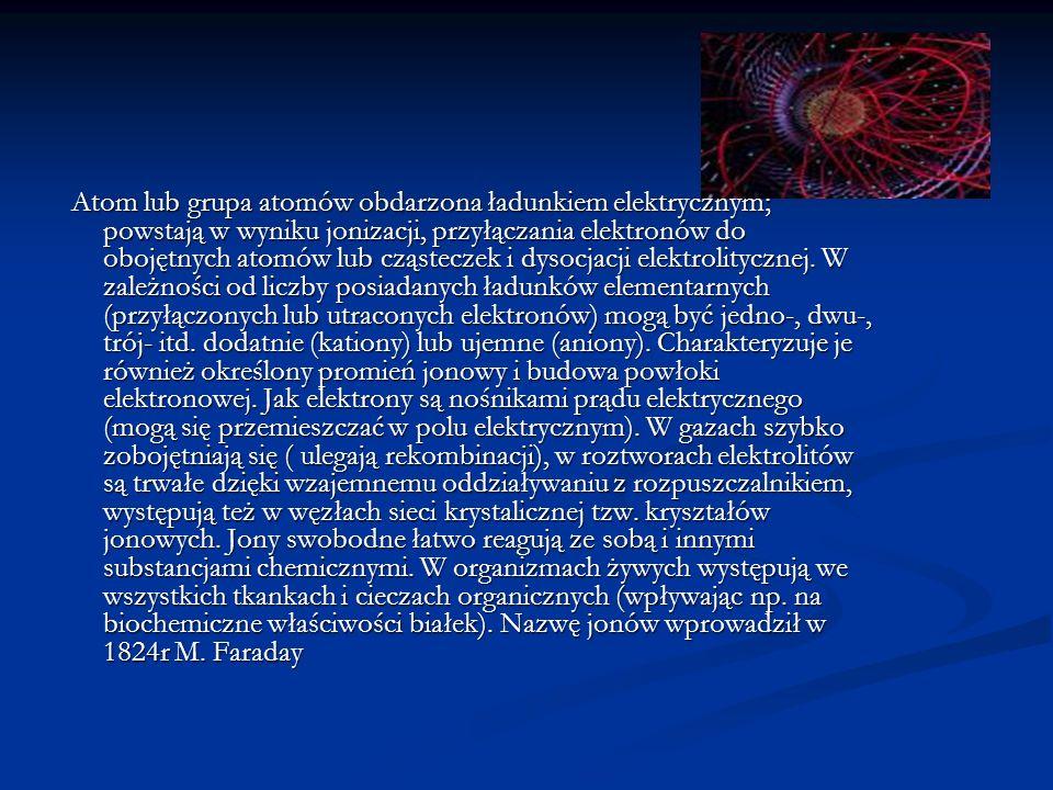 JON Atom lub grupa atomów obdarzona ładunkiem elektrycznym; powstają w wyniku jonizacji, przyłączania elektronów do obojętnych atomów lub cząsteczek i