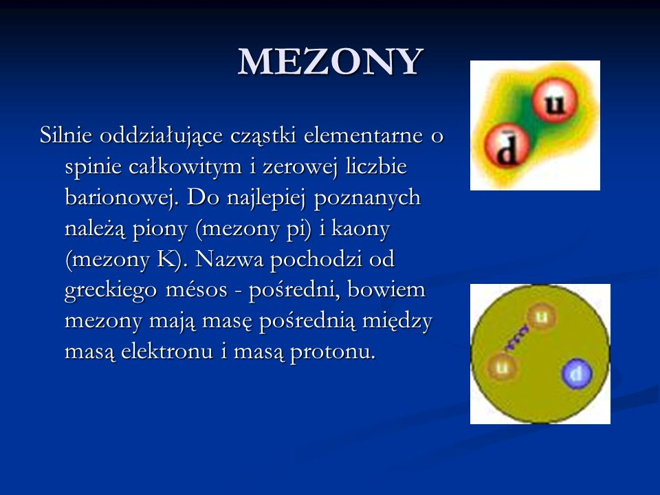 MEZONY Silnie oddziałujące cząstki elementarne o spinie całkowitym i zerowej liczbie barionowej. Do najlepiej poznanych należą piony (mezony pi) i kao