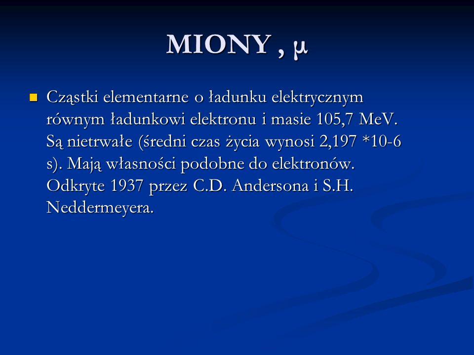 MIONY, μ Cząstki elementarne o ładunku elektrycznym równym ładunkowi elektronu i masie 105,7 MeV. Są nietrwałe (średni czas życia wynosi 2,197 *10-6 s