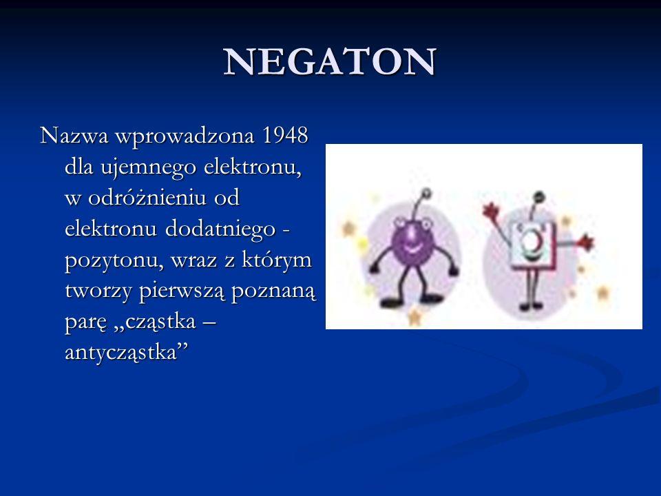NEGATON Nazwa wprowadzona 1948 dla ujemnego elektronu, w odróżnieniu od elektronu dodatniego - pozytonu, wraz z którym tworzy pierwszą poznaną parę cz