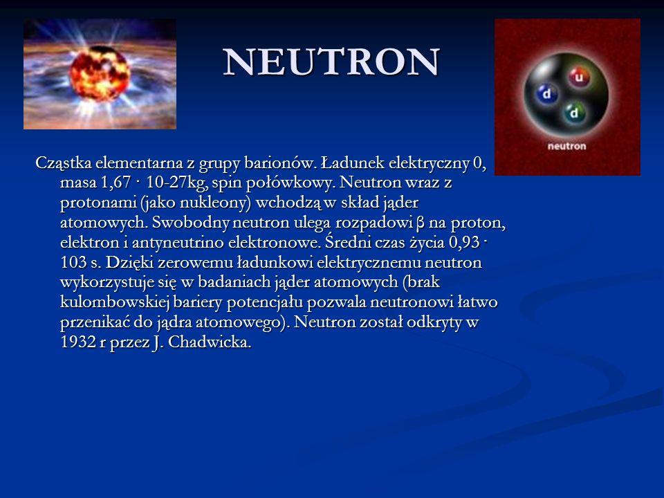 NEUTRON Cząstka elementarna z grupy barionów. Ładunek elektryczny 0, masa 1,67 · 10-27kg, spin połówkowy. Neutron wraz z protonami (jako nukleony) wch