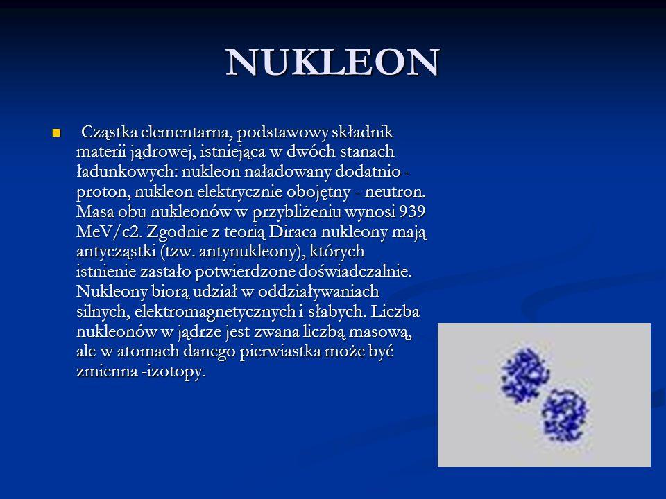 NUKLEON Cząstka elementarna, podstawowy składnik materii jądrowej, istniejąca w dwóch stanach ładunkowych: nukleon naładowany dodatnio - proton, nukle